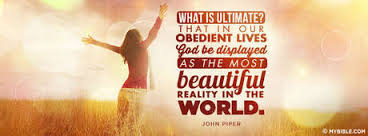 What is ultimate That in our obedient lives God be displayed as the most beautiful reality in the world John Piper